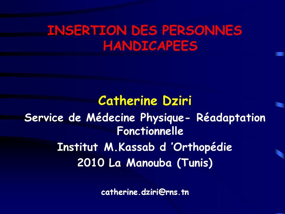 INSERTION DES PERSONNES HANDICAPEES Catherine Dziri Service de Médecine Physique- Réadaptation Fonctionnelle Institut M.Kassab d Orthopédie 2010 La Ma