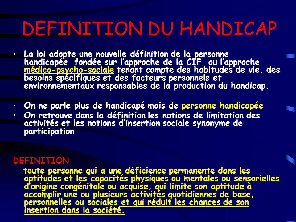 DEFINITION DU HANDICAP La loi adopte une nouvelle définition de la personne handicapée fondée sur lapproche de la CIF ou lapproche médico-psycho-socia