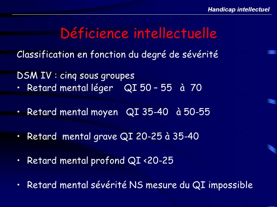 Déficience intellectuelle Classification en fonction du degré de sévérité DSM IV : cinq sous groupes Retard mental léger QI 50 – 55 à 70 Retard mental