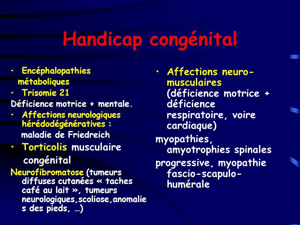 Handicap congénital Encéphalopathies métaboliques Trisomie 21 Déficience motrice + mentale. Affections neurologiques hérédodégénératives : maladie de