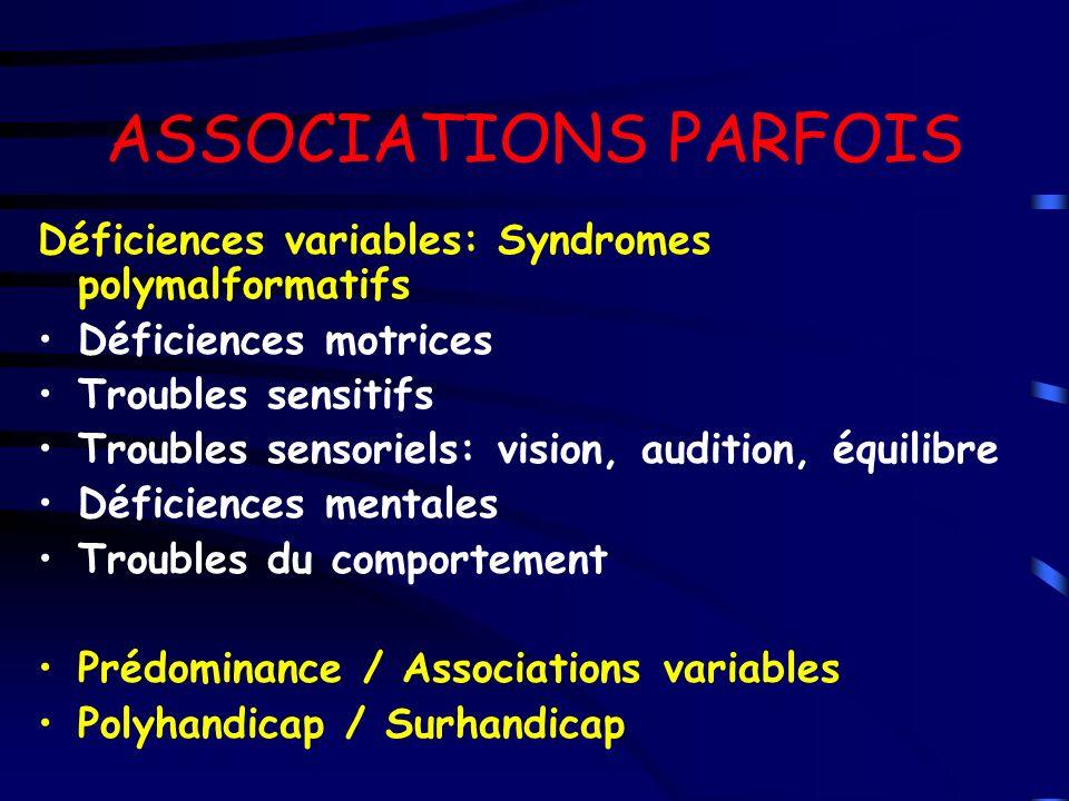 ASSOCIATIONS PARFOIS Déficiences variables: Syndromes polymalformatifs Déficiences motrices Troubles sensitifs Troubles sensoriels: vision, audition,