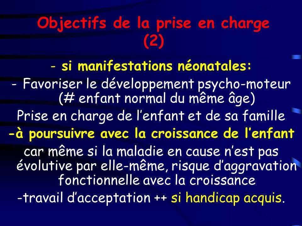 Objectifs de la prise en charge (2) -si manifestations néonatales: -Favoriser le développement psycho-moteur (# enfant normal du même âge) Prise en ch