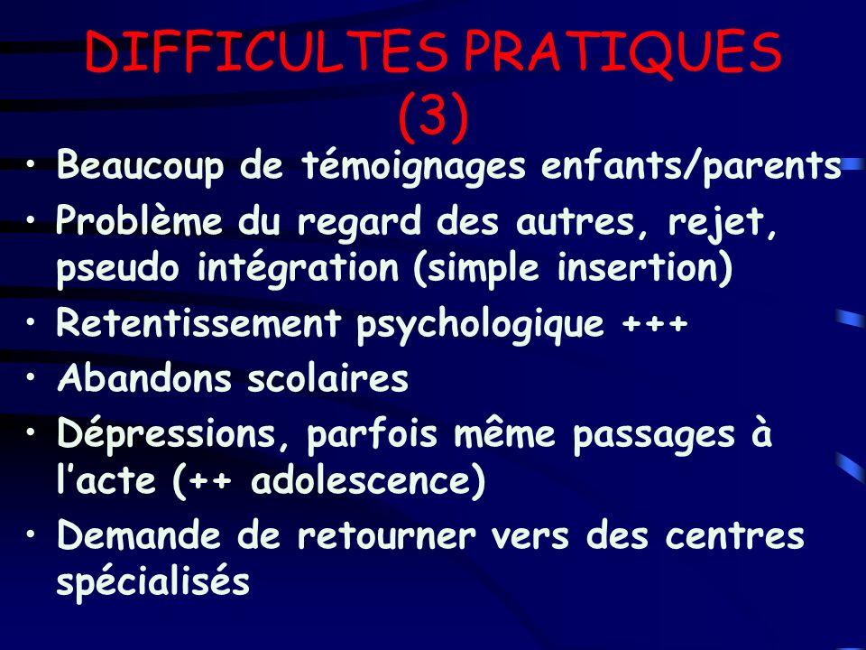 DIFFICULTES PRATIQUES (3) Beaucoup de témoignages enfants/parents Problème du regard des autres, rejet, pseudo intégration (simple insertion) Retentis