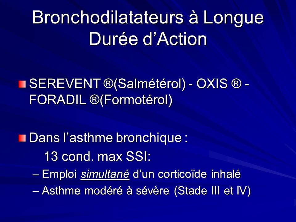 Bronchodilatateurs à Longue Durée dAction SEREVENT ®(Salmétérol) - OXIS ® - FORADIL ®(Formotérol) Dans lasthme bronchique : 13 cond. max SSI: 13 cond.