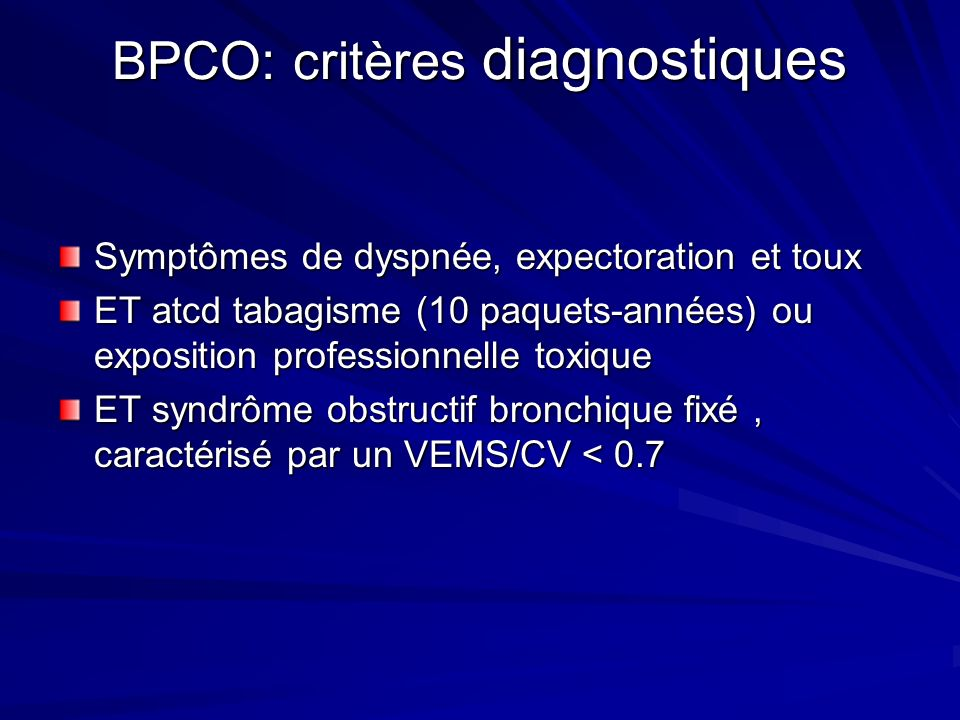 BPCO: critères diagnostiques Symptômes de dyspnée, expectoration et toux ET atcd tabagisme (10 paquets-années) ou exposition professionnelle toxique E