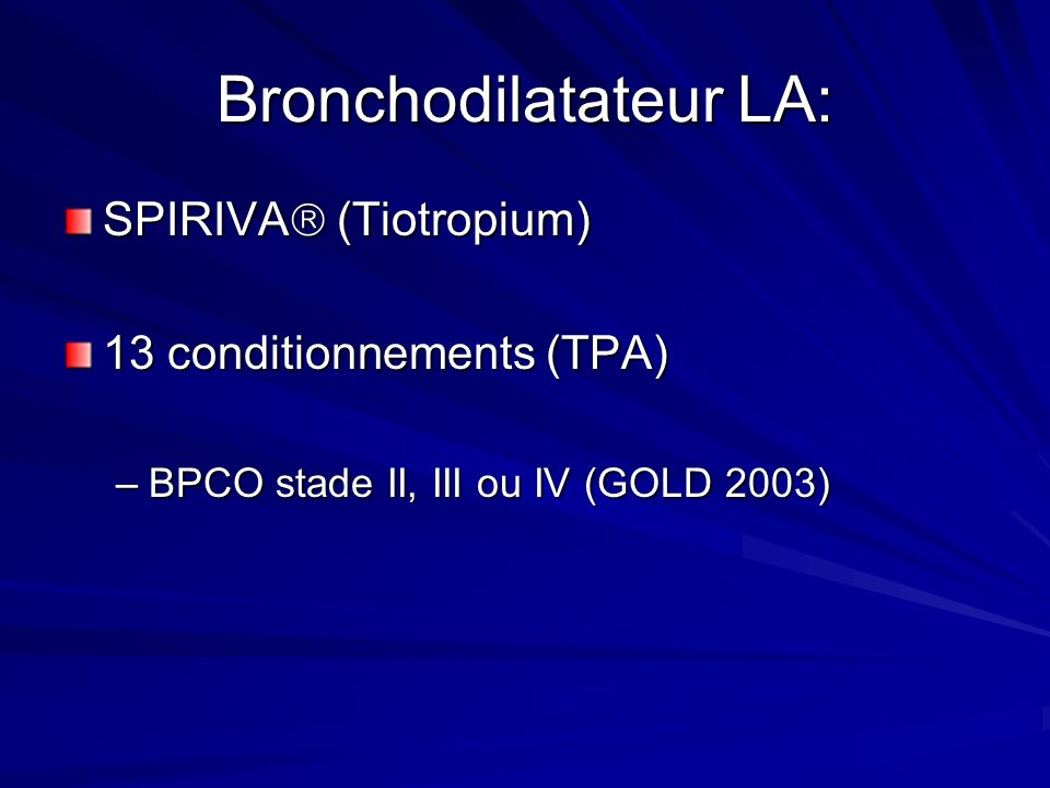 Bronchodilatateur LA: SPIRIVA (Tiotropium) 13 conditionnements (TPA) –BPCO stade II, III ou IV (GOLD 2003)