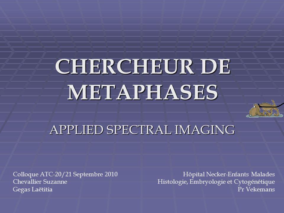 CHERCHEUR DE METAPHASES APPLIED SPECTRAL IMAGING Hôpital Necker-Enfants Malades Histologie, Embryologie et Cytogénétique Pr Vekemans Colloque ATC-20/2