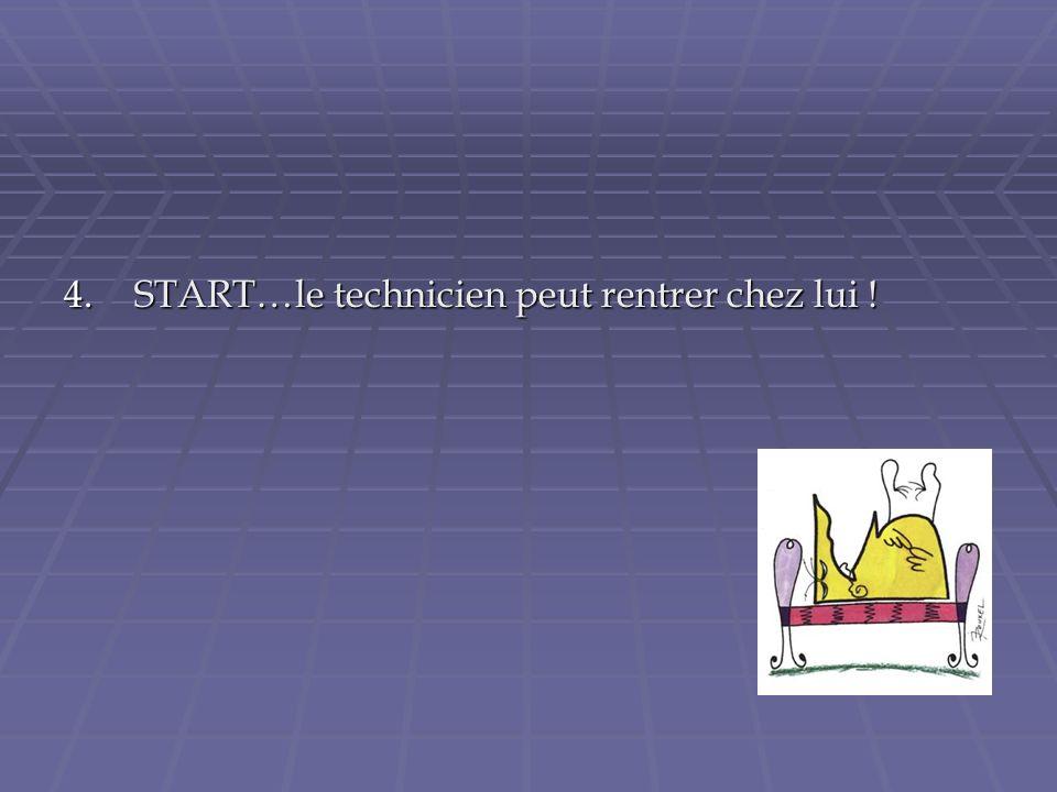 4.START…le technicien peut rentrer chez lui !