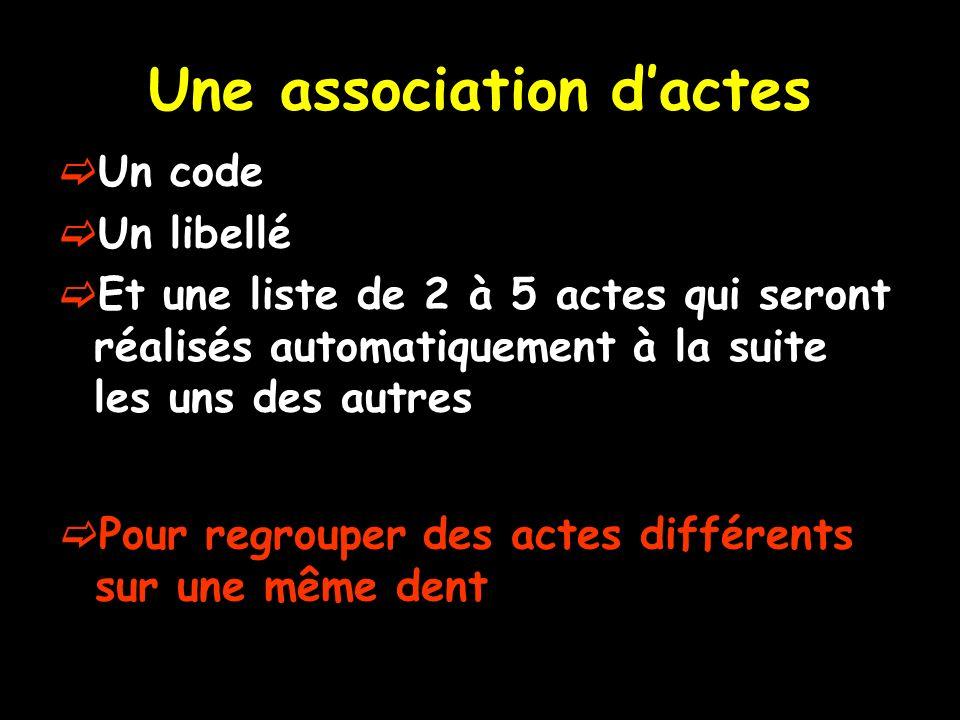 Une association dactes Un code Un libellé Et une liste de 2 à 5 actes qui seront réalisés automatiquement à la suite les uns des autres Pour regrouper des actes différents sur une même dent