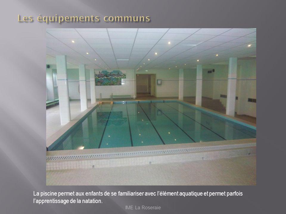 IME La Roseraie La piscine permet aux enfants de se familiariser avec lélément aquatique et permet parfois lapprentissage de la natation.