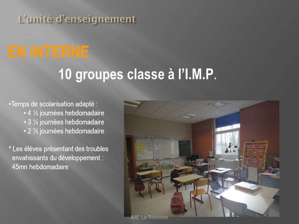 EN INTERNE 10 groupes classe à lI.M.P. IME La Roseraie Temps de scolarisation adapté : 4 ½ journées hebdomadaire 3 ½ journées hebdomadaire 2 ½ journée
