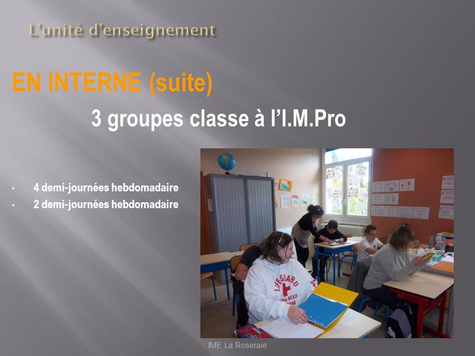 EN INTERNE (suite) 3 groupes classe à lI.M.Pro 4 demi-journées hebdomadaire 2 demi-journées hebdomadaire IME La Roseraie
