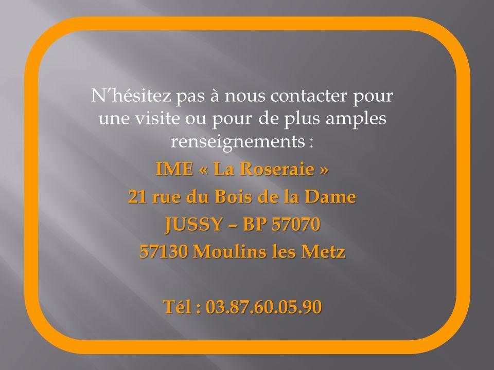 Nhésitez pas à nous contacter pour une visite ou pour de plus amples renseignements : IME « La Roseraie » 21 rue du Bois de la Dame JUSSY – BP 57070 5