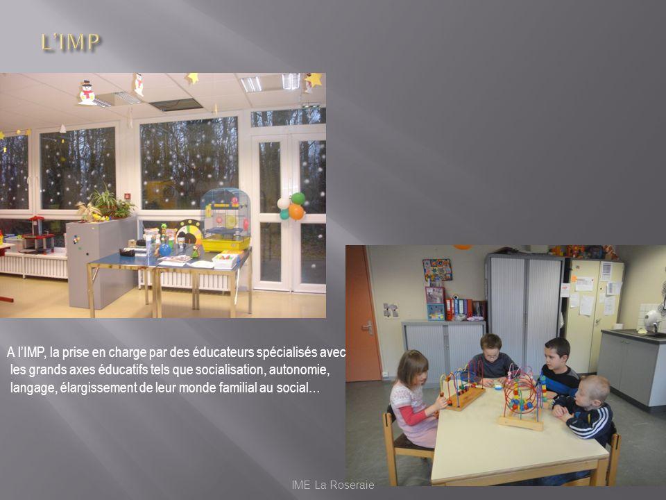 IME La Roseraie A lIMP, la prise en charge par des éducateurs spécialisés avec les grands axes éducatifs tels que socialisation, autonomie, langage, é