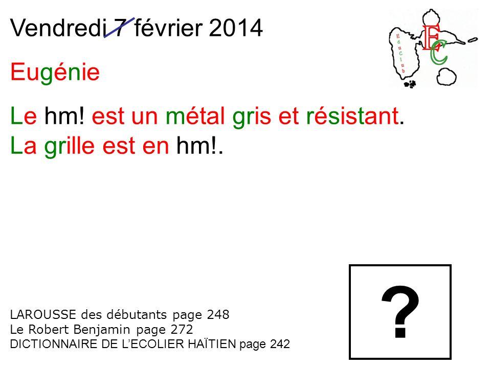 Vendredi 7 février 2014 Eugénie Le hm.est un métal gris et résistant.