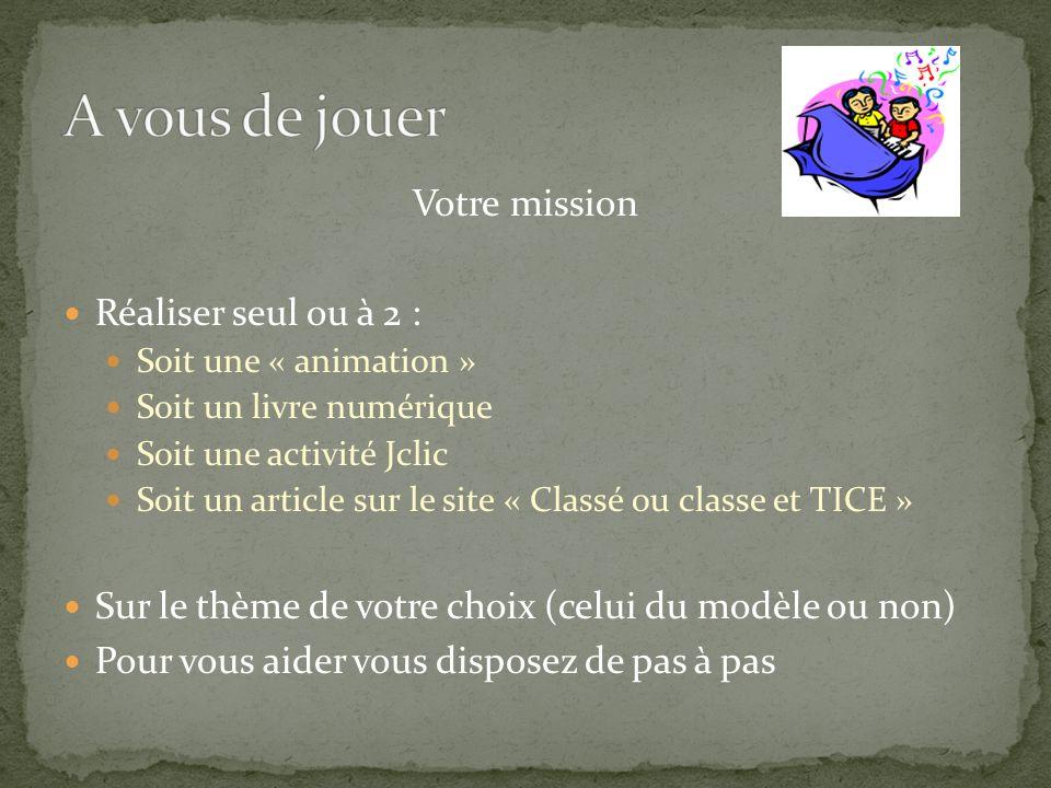Votre mission Réaliser seul ou à 2 : Soit une « animation » Soit un livre numérique Soit une activité Jclic Soit un article sur le site « Classé ou cl