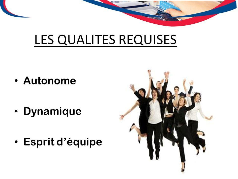 LES QUALITES REQUISES Autonome Dynamique Esprit déquipe