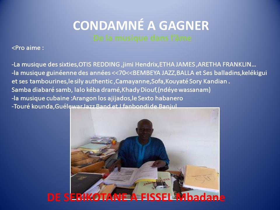 CONDAMNÉ A GAGNER DE SEBIKOTANE A FISSEL Mbadane De la musique dans lâme <Pro aime : -La musique des sixties,OTIS REDDING,jimi Hendrix,ETHA JAMES,ARETHA FRANKLIN… -la musique guinéenne des années <<70<<BEMBEYA JAZZ,BALLA et Ses balladins,kelékigui et ses tambourines,le sily authentic,Camayanne,Sofa,Kouyaté Sory Kandian.