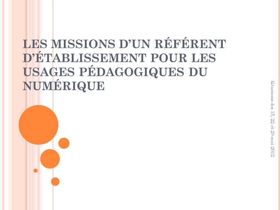 LES MISSIONS DUN RÉFÉRENT DÉTABLISSEMENT POUR LES USAGES PÉDAGOGIQUES DU NUMÉRIQUE Réunions des 15, 22 et 29 mai 2012