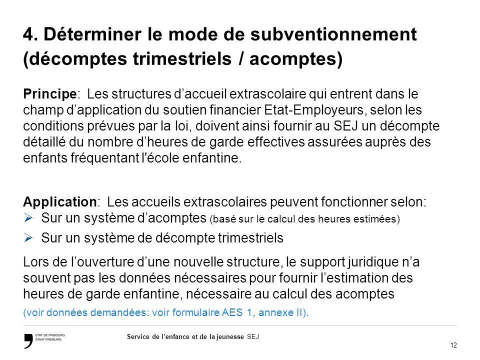 12 Service de lenfance et de la jeunesse SEJ 4. Déterminer le mode de subventionnement (décomptes trimestriels / acomptes) Principe: Les structures da