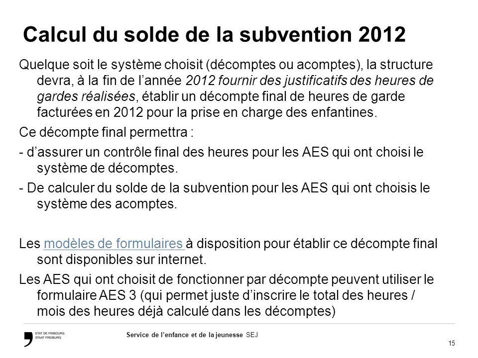 15 Service de lenfance et de la jeunesse SEJ Calcul du solde de la subvention 2012 Quelque soit le système choisit (décomptes ou acomptes), la structu