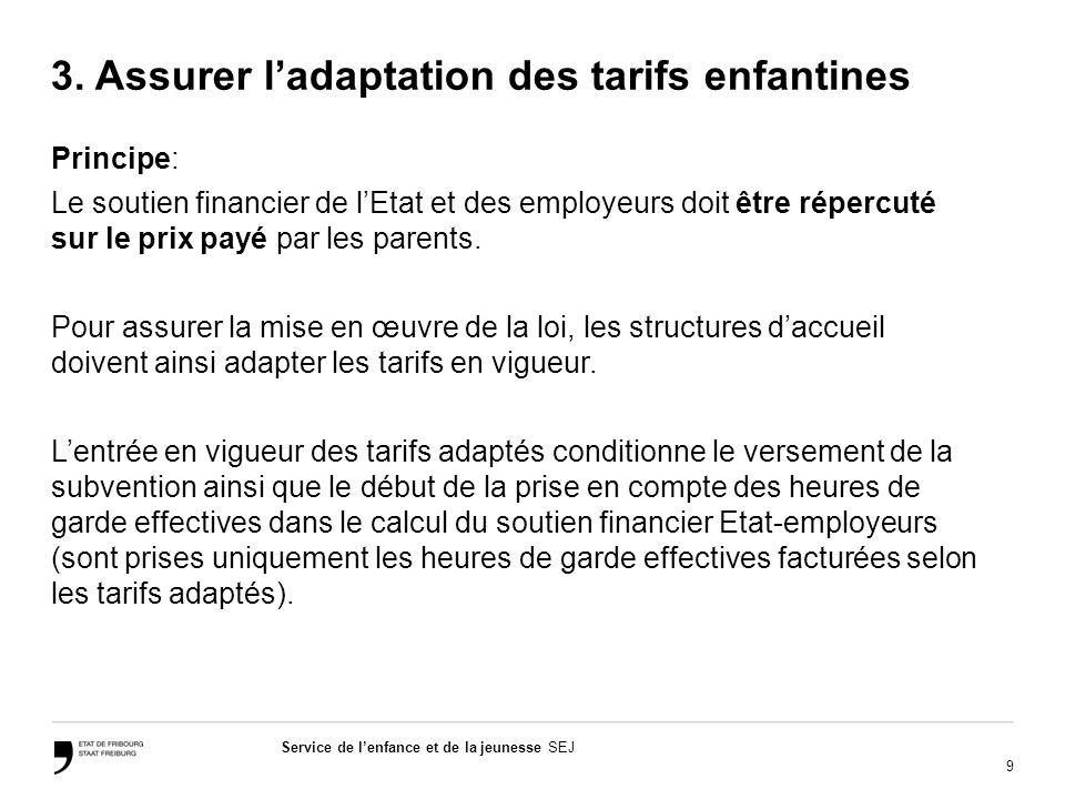 9 Service de lenfance et de la jeunesse SEJ 3. Assurer ladaptation des tarifs enfantines Principe: Le soutien financier de lEtat et des employeurs doi
