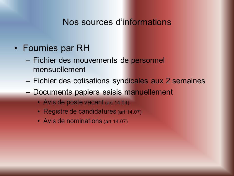 Nos sources dinformations Fournies par RH –Fichier des mouvements de personnel mensuellement –Fichier des cotisations syndicales aux 2 semaines –Documents papiers saisis manuellement Avis de poste vacant (art.14.04) Registre de candidatures (art.14.07) Avis de nominations (art.14.07)
