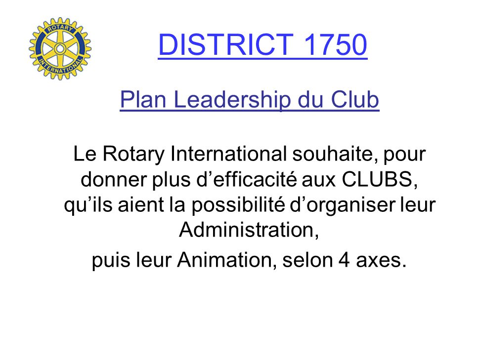 DISTRICT 1750 Plan Leadership du Club Le Rotary International souhaite, pour donner plus defficacité aux CLUBS, quils aient la possibilité dorganiser