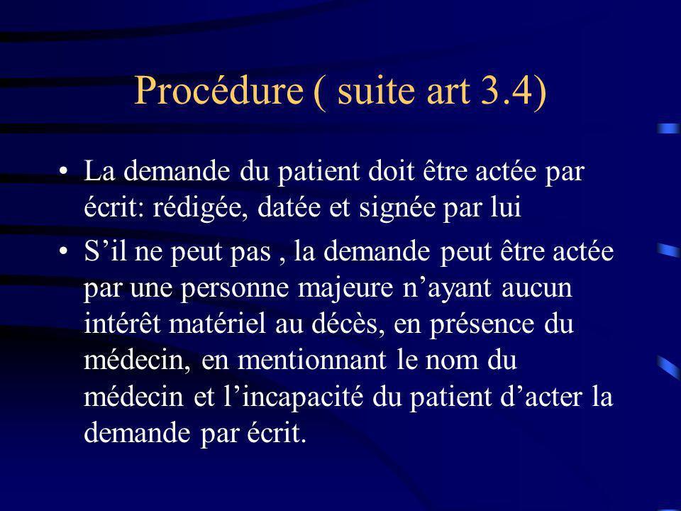 Procédure ( suite art 3.4) La demande du patient doit être actée par écrit: rédigée, datée et signée par lui Sil ne peut pas, la demande peut être act