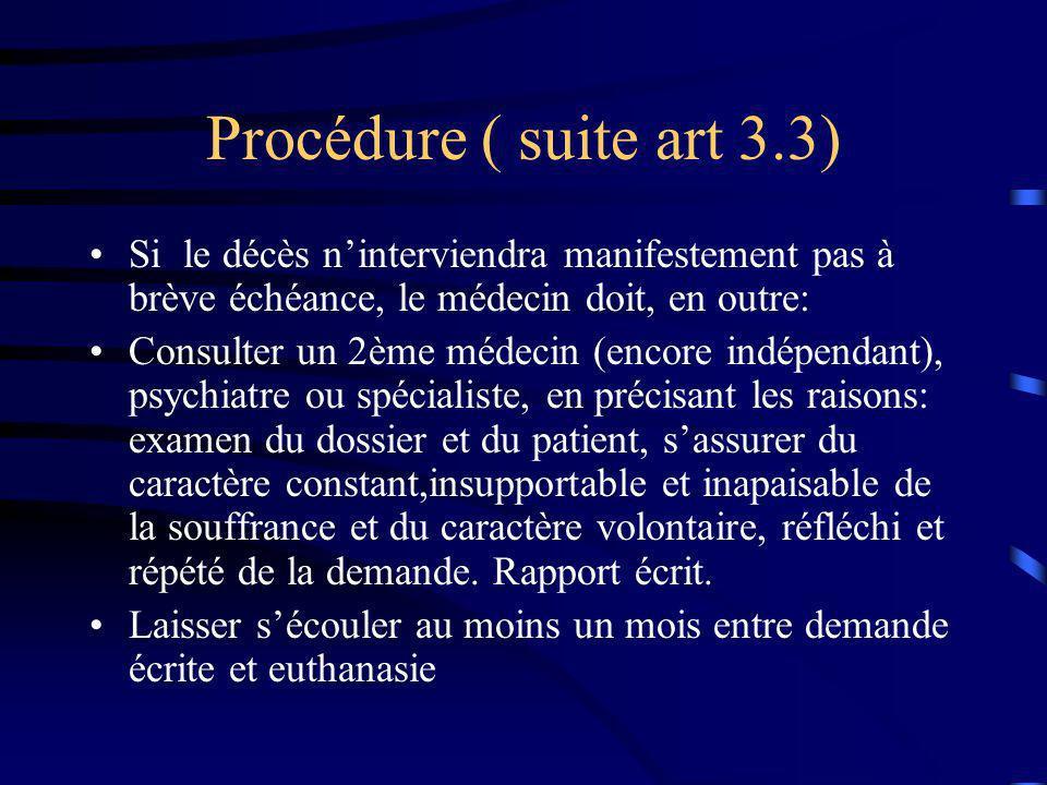 Procédure ( suite art 3.3) Si le décès ninterviendra manifestement pas à brève échéance, le médecin doit, en outre: Consulter un 2ème médecin (encore