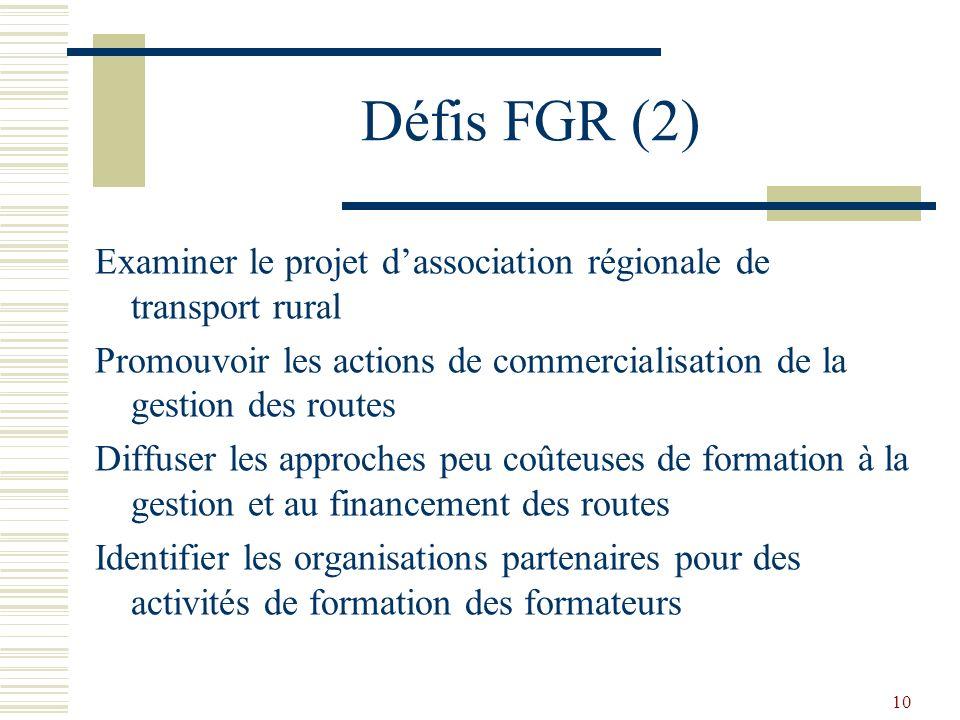10 Défis FGR (2) Examiner le projet dassociation régionale de transport rural Promouvoir les actions de commercialisation de la gestion des routes Diffuser les approches peu coûteuses de formation à la gestion et au financement des routes Identifier les organisations partenaires pour des activités de formation des formateurs