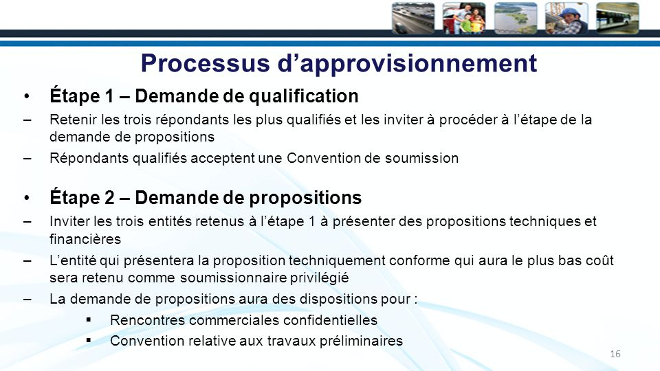 Processus dapprovisionnement Étape 1 – Demande de qualification –Retenir les trois répondants les plus qualifiés et les inviter à procéder à létape de la demande de propositions –Répondants qualifiés acceptent une Convention de soumission Étape 2 – Demande de propositions –Inviter les trois entités retenus à létape 1 à présenter des propositions techniques et financières –Lentité qui présentera la proposition techniquement conforme qui aura le plus bas coût sera retenu comme soumissionnaire privilégié –La demande de propositions aura des dispositions pour : Rencontres commerciales confidentielles Convention relative aux travaux préliminaires 16