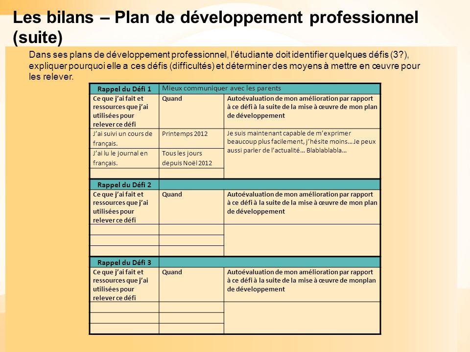 Les bilans – Plan de développement professionnel (suite) Rappel du Défi 1 Mieux communiquer avec les parents Ce que jai fait et ressources que jai utilisées pour relever ce défi QuandAutoévaluation de mon amélioration par rapport à ce défi à la suite de la mise à œuvre de mon plan de développement Jai suivi un cours de français.