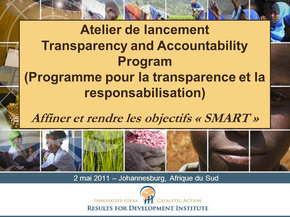 2 mai 2011 – Johannesburg, Afrique du Sud Atelier de lancement Transparency and Accountability Program (Programme pour la transparence et la responsab