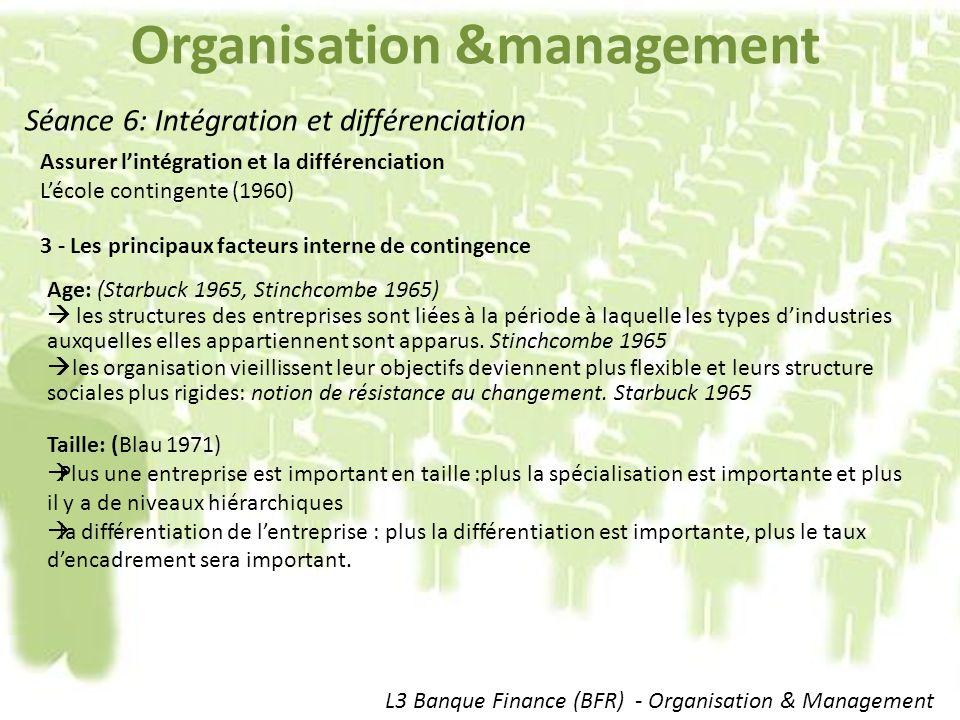 Organisation &management L3 Banque Finance (BFR) - Organisation & Management Séance 6: Intégration et différenciation Assurer lintégration et la différenciation Lécole contingente (1960) 3 - Les principaux facteurs interne de contingence Age: (Starbuck 1965, Stinchcombe 1965) les structures des entreprises sont liées à la période à laquelle les types dindustries auxquelles elles appartiennent sont apparus.
