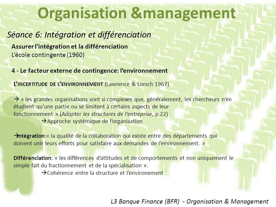 Organisation &management L3 Banque Finance (BFR) - Organisation & Management Séance 6: Intégration et différenciation Assurer lintégration et la différenciation Lécole contingente (1960) 4 - Le facteur externe de contingence: lenvironnement L INCERTITUDE DE L ENVIRONNEMENT (Lawrence & Lorsch 1967) « les grandes organisations sont si complexes que, généralement, les chercheurs nen étudient quune partie ou se limitent à certains aspects de leur fonctionnement ».(Adapter les structures de lentreprise, p.22) Approche systémique de lorganisation Intégration:« la qualité de la collaboration qui existe entre des départements qui doivent unir leurs efforts pour satisfaire aux demandes de lenvironnement.