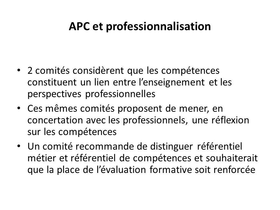 APC et professionnalisation 2 comités considèrent que les compétences constituent un lien entre lenseignement et les perspectives professionnelles Ces mêmes comités proposent de mener, en concertation avec les professionnels, une réflexion sur les compétences Un comité recommande de distinguer référentiel métier et référentiel de compétences et souhaiterait que la place de lévaluation formative soit renforcée