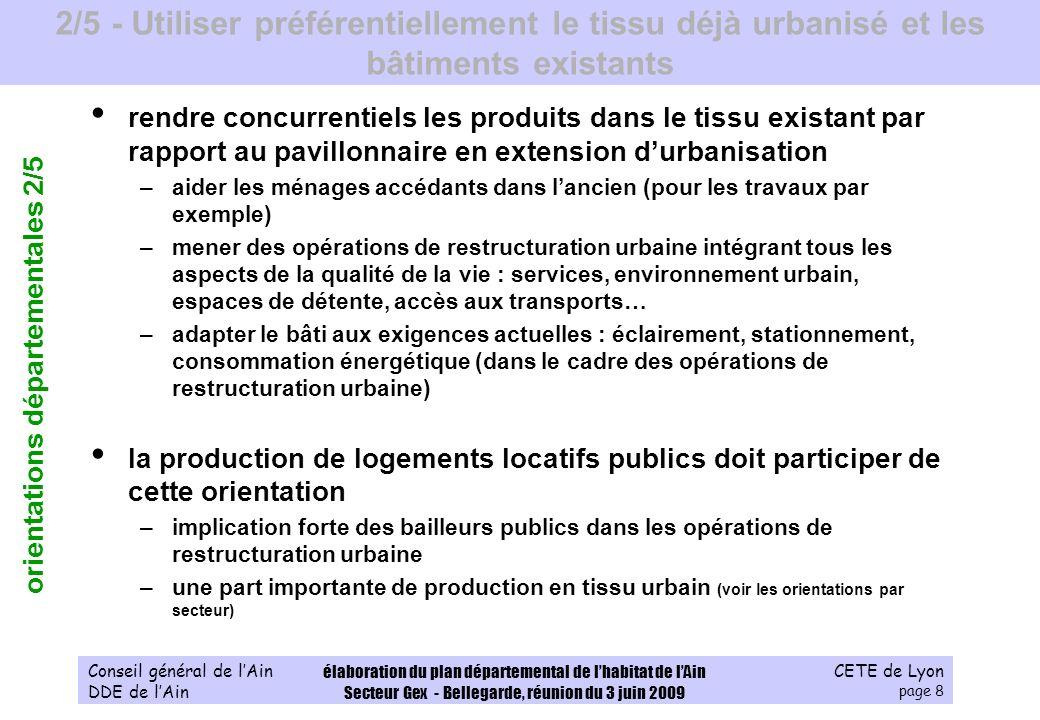 CETE de Lyon page 9 Conseil général de lAin DDE de lAin élaboration du plan départemental de lhabitat de lAin Secteur Gex - Bellegarde, réunion du 3 juin 2009 3/5 - Répondre, pour chaque secteur, à tous les besoins de parcours résidentiels voir les orientations par secteur promouvoir la diversité –dans les opérations de restructuration comme dans les opérations en extension durbanisation assurer une mixité des statuts doccupation (accession, accession sociale, locatif public) orientations générales sur le parc locatif public –mobiliser les outils de compétence communale (DPU, % de logements sociaux imposé, emplacements réservés, bail à construction, bail à réhabilitation) –mobiliser le foncier appartenant à lEtat ou ses établissements publics –maintenir un rythme global de production de logements locatifs publics qui permette de revenir au taux de 2000 voire de laugmenter (en 2000, 16,5%, en 2006, 15,8%) augmenter le stock de 1000 logements locatifs publics par an devrait permettre datteindre le taux de 17% –augmenter la part de PLAI dans la production –poursuivre ou engager la rénovation du parc : performance énergétique et adaptation au grand âge et au handicap orientations départementales 3/5