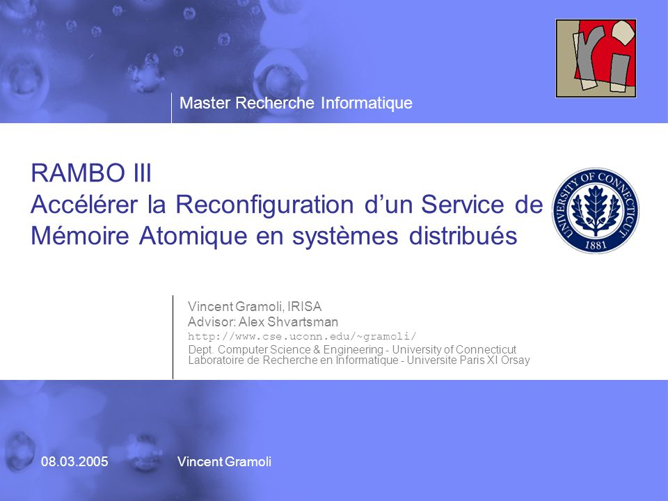 Master Recherche Informatique 08.03.2005Vincent Gramoli RAMBO III Accélérer la Reconfiguration dun Service de Mémoire Atomique en systèmes distribués Vincent Gramoli, IRISA Advisor: Alex Shvartsman http://www.cse.uconn.edu/~gramoli/ Dept.
