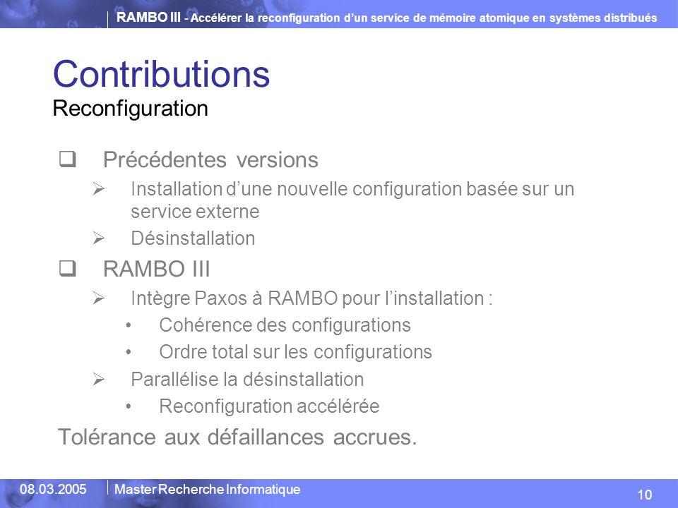 RAMBO III - Accélérer la reconfiguration dun service de mémoire atomique en systèmes distribués 10 08.03.2005Master Recherche Informatique Contributions Précédentes versions Installation dune nouvelle configuration basée sur un service externe Désinstallation RAMBO III Intègre Paxos à RAMBO pour linstallation : Cohérence des configurations Ordre total sur les configurations Parallélise la désinstallation Reconfiguration accélérée Tolérance aux défaillances accrues.