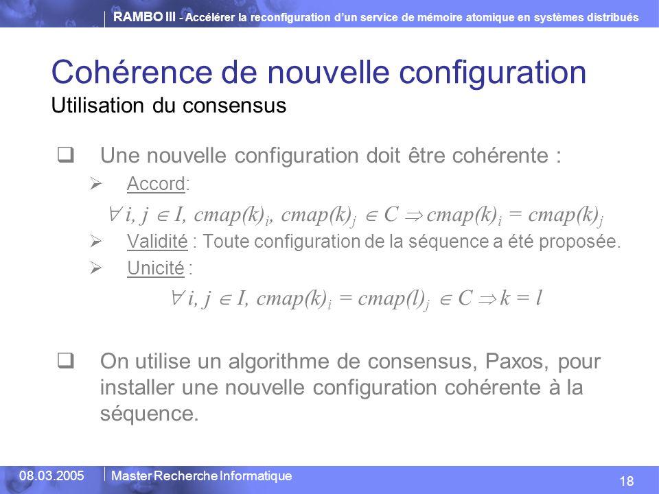RAMBO III - Accélérer la reconfiguration dun service de mémoire atomique en systèmes distribués 18 08.03.2005Master Recherche Informatique Cohérence de nouvelle configuration Utilisation du consensus Une nouvelle configuration doit être cohérente : Accord: i, j I, cmap(k) i, cmap(k) j C cmap(k) i = cmap(k) j Validité : Toute configuration de la séquence a été proposée.