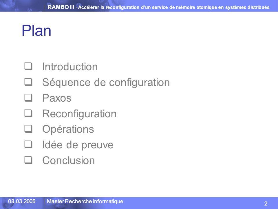 RAMBO III - Accélérer la reconfiguration dun service de mémoire atomique en systèmes distribués 33 08.03.2005Master Recherche Informatique Plan Introduction Séquence de configuration Paxos Reconfiguration Opérations Idée de preuve Conclusion