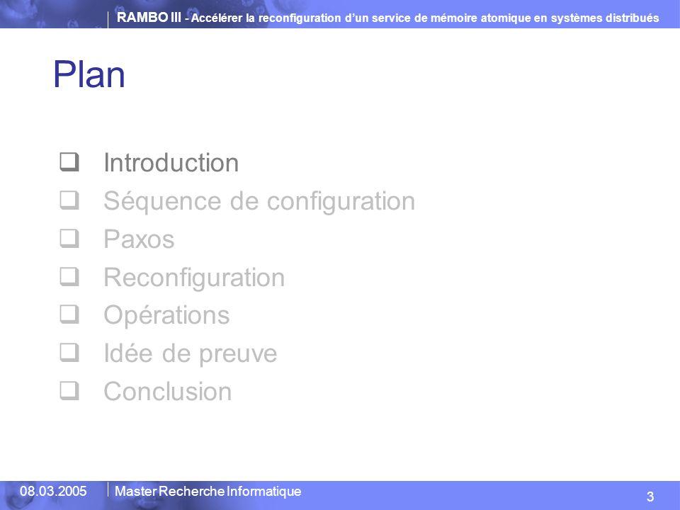 RAMBO III - Accélérer la reconfiguration dun service de mémoire atomique en systèmes distribués 14 08.03.2005Master Recherche Informatique Opération durant Reconfiguration Quasi-Indépendance Lopération ou la reconfiguration peuvent seffectuer à tout moment.