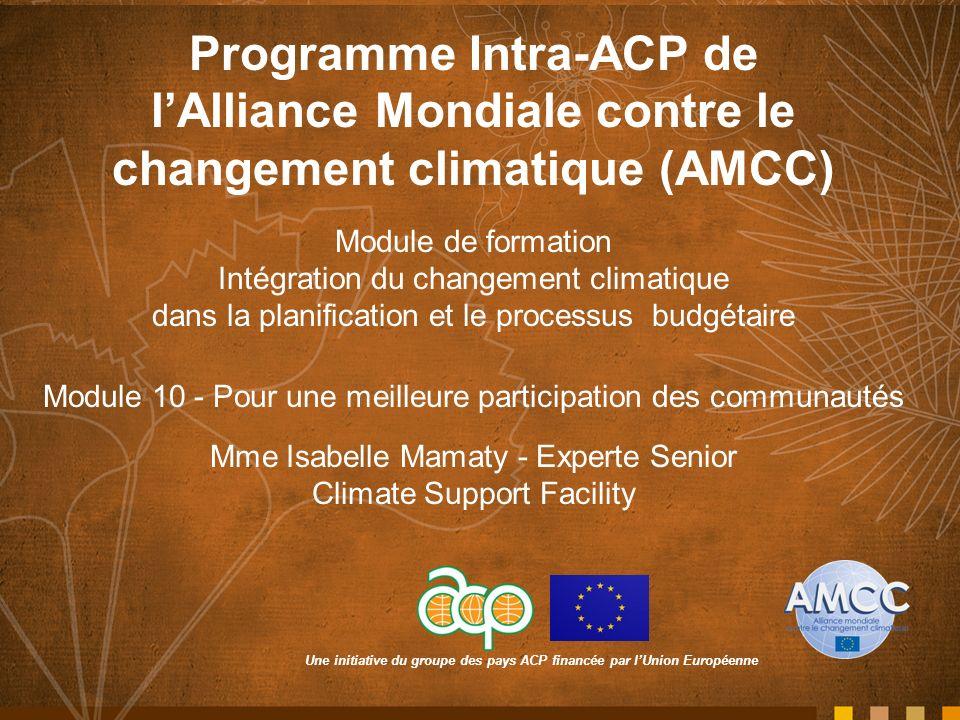Une initiative du groupe des pays ACP financée par lUnion Européenne Programme Intra-ACP de lAlliance Mondiale contre le changement climatique (AMCC) Module de formation Intégration du changement climatique dans la planification et le processus budgétaire Module 10 - Pour une meilleure participation des communautés Mme Isabelle Mamaty - Experte Senior Climate Support Facility
