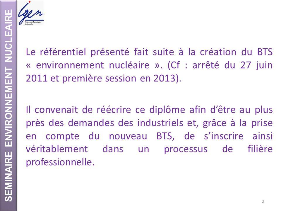 SEMINAIRE ENVIRONNEMENT NUCLEAIRE Le référentiel présenté fait suite à la création du BTS « environnement nucléaire ». (Cf : arrêté du 27 juin 2011 et