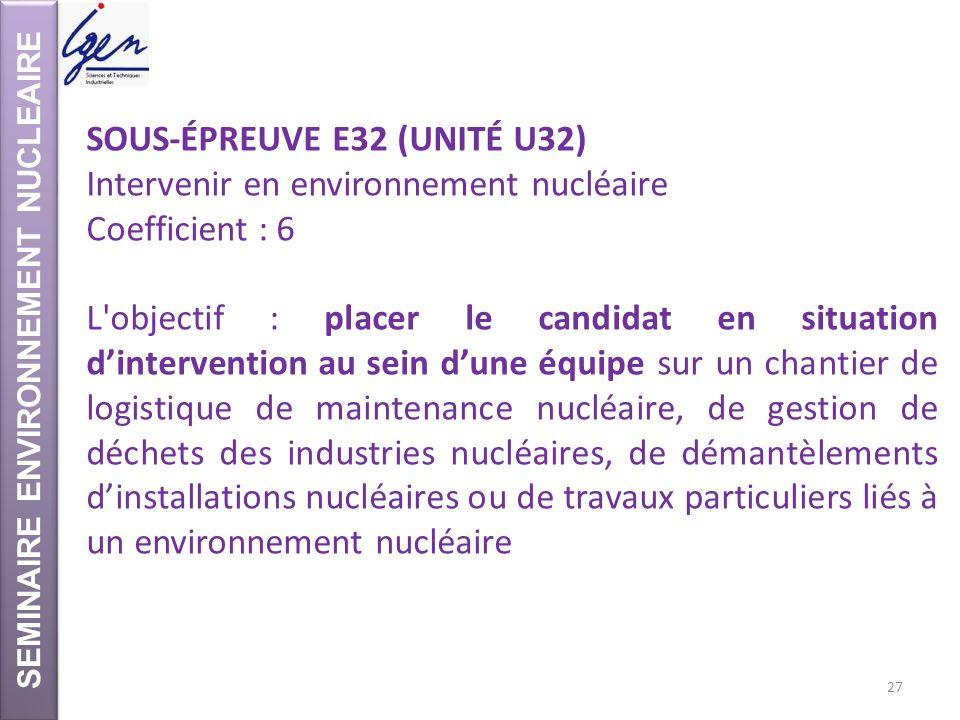 SEMINAIRE ENVIRONNEMENT NUCLEAIRE SOUS-ÉPREUVE E32 (UNITÉ U32) Intervenir en environnement nucléaire Coefficient : 6 L'objectif : placer le candidat e