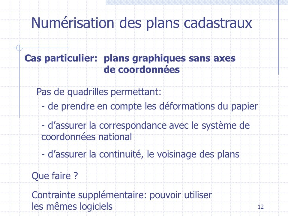 12 Numérisation des plans cadastraux Cas particulier: Pas de quadrilles permettant: plans graphiques sans axes de coordonnées - de prendre en compte l