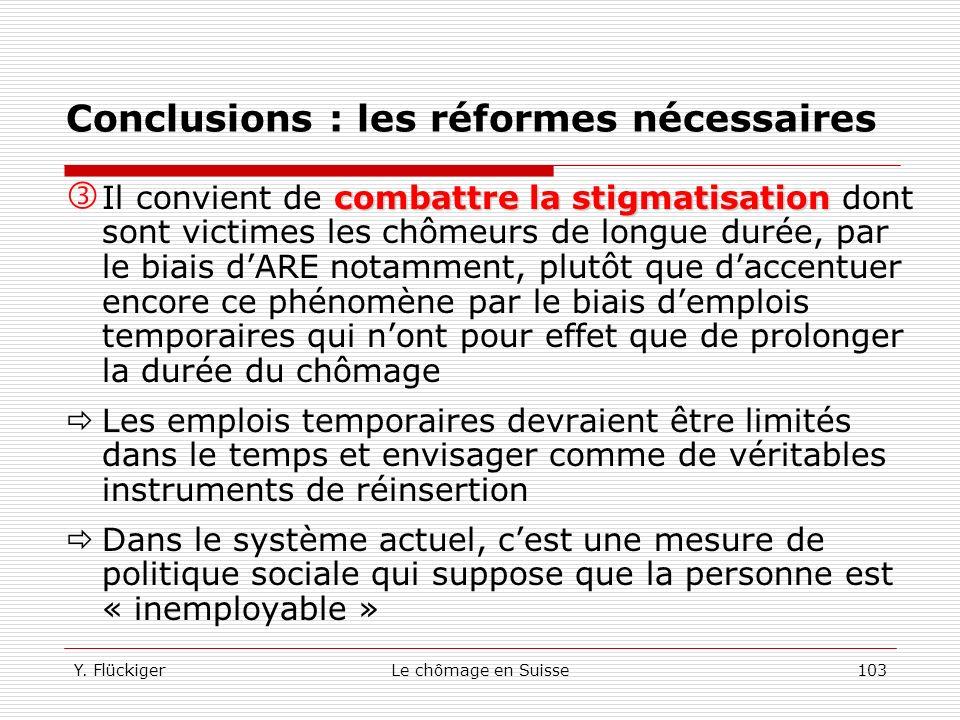 Y. FlückigerLe chômage en Suisse102 Conclusions : les réformes nécessaires Il faut mettre laccent sur le retour le plus rapide possible des chômeurs s