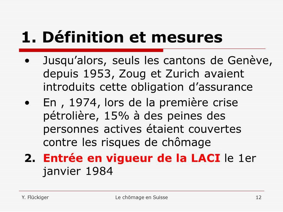 Y. FlückigerLe chômage en Suisse11 1. Définition et mesures Cette mesure est influencée par les modifications administratives ou législatives suscepti