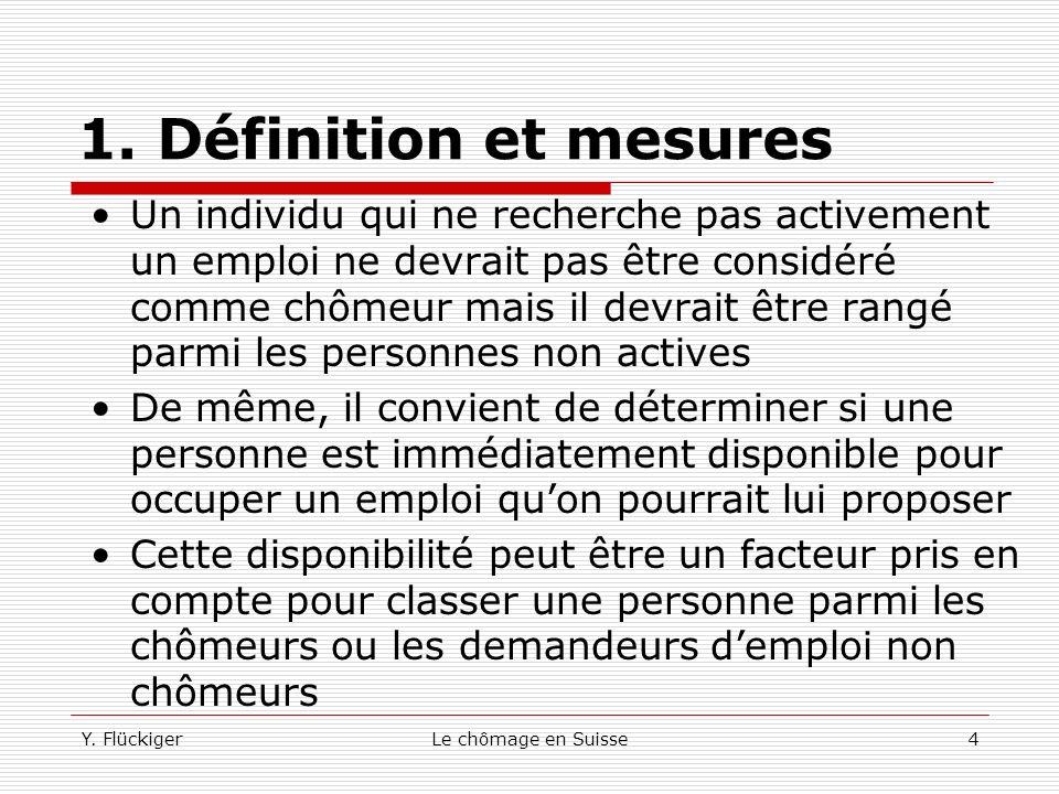 Y. FlückigerLe chômage en Suisse3 1. Définition et mesures Le nombre de chômeurs représente lensemble des personnes disposées, à un moment donné, à oc